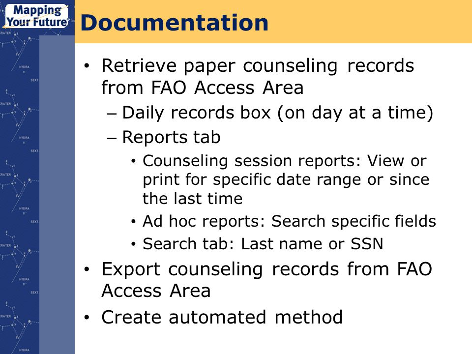 Documentation Retrieve paper counseling records from FAO Access Area – Daily records box (on day at a time) – Reports tab Counseling session reports: View or print for specific date range or since the last time Ad hoc reports: Search specific fields Search tab: Last name or SSN Export counseling records from FAO Access Area Create automated method