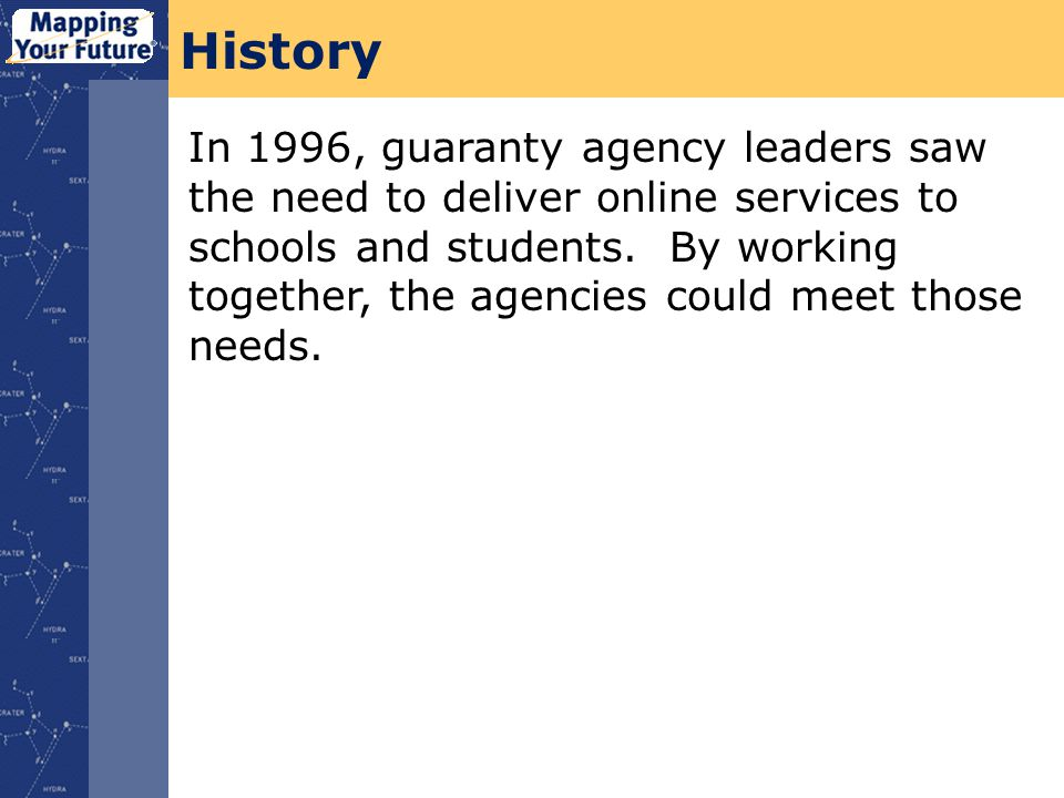 History In 1996, guaranty agency leaders saw the need to deliver online services to schools and students.