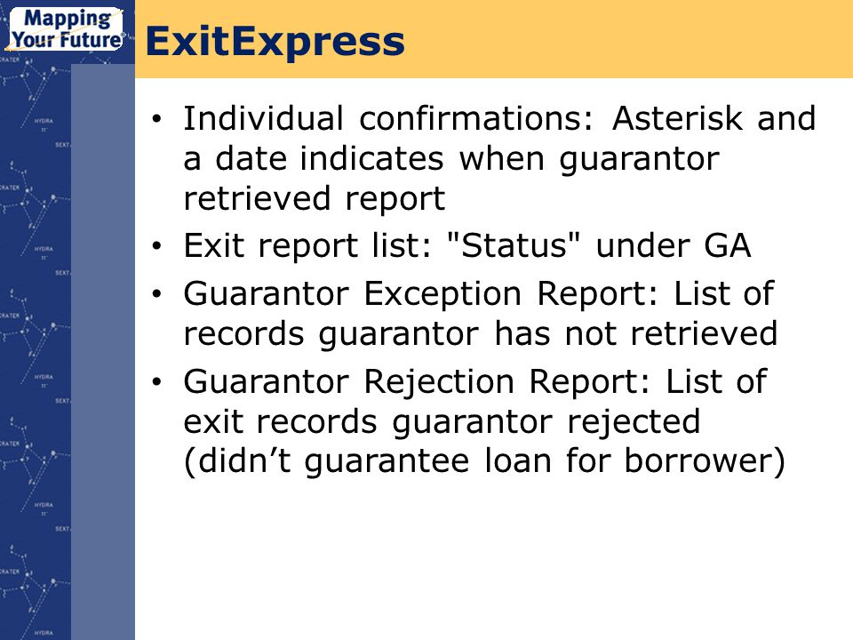 ExitExpress Individual confirmations: Asterisk and a date indicates when guarantor retrieved report Exit report list: Status under GA Guarantor Exception Report: List of records guarantor has not retrieved Guarantor Rejection Report: List of exit records guarantor rejected (didnt guarantee loan for borrower)