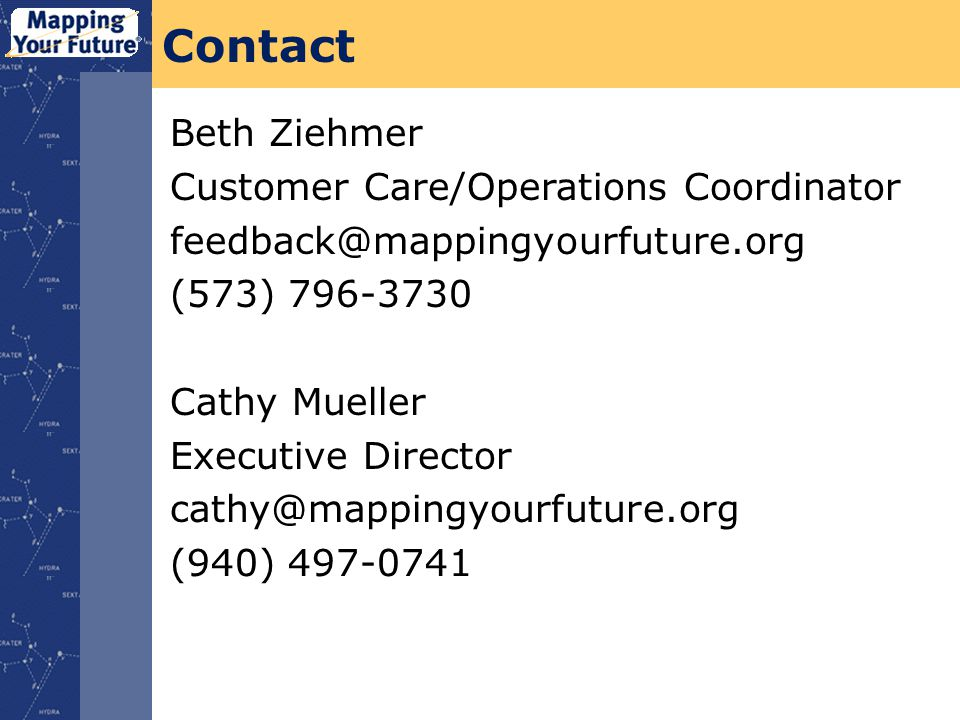 Contact Beth Ziehmer Customer Care/Operations Coordinator feedback@mappingyourfuture.org (573) 796-3730 Cathy Mueller Executive Director cathy@mappingyourfuture.org (940) 497-0741