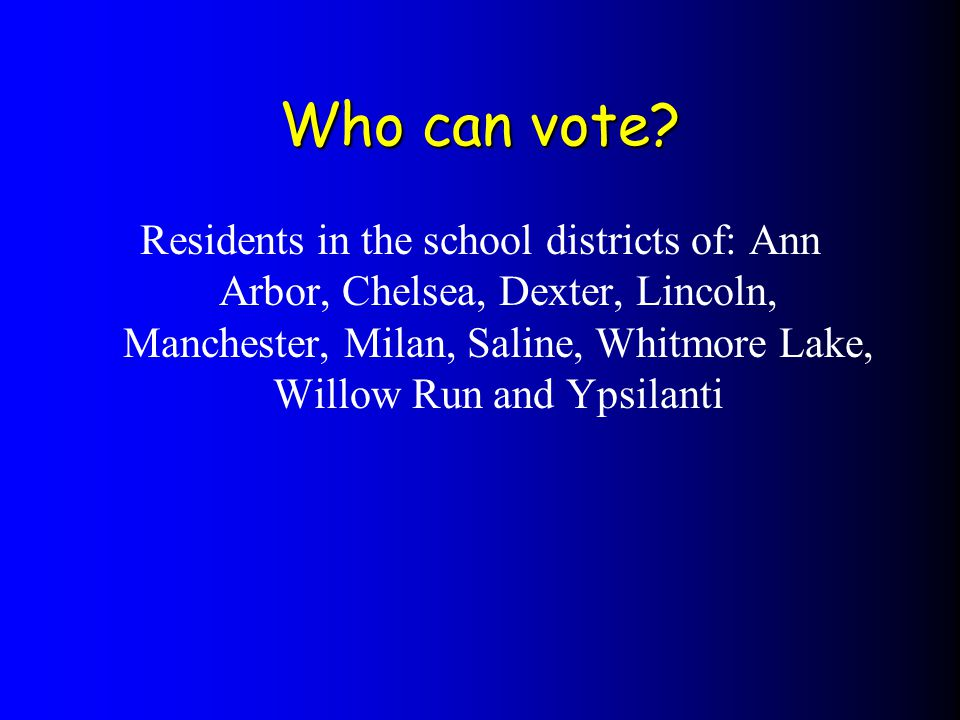 Residents in the school districts of: Ann Arbor, Chelsea, Dexter, Lincoln, Manchester, Milan, Saline, Whitmore Lake, Willow Run and Ypsilanti Who can vote