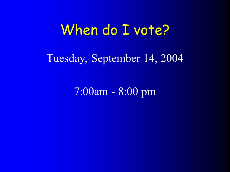 When do I vote Tuesday, September 14, 2004 7:00am - 8:00 pm