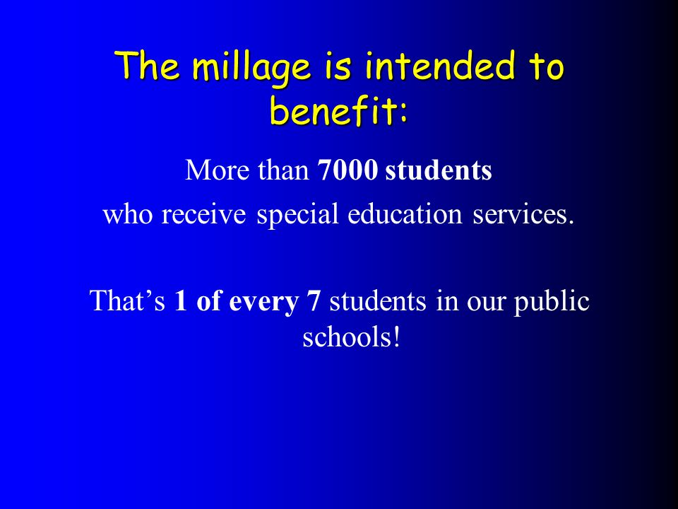More than 7000 students who receive special education services. Thats 1 of every 7 students in our public schools! The millage is intended to benefit: