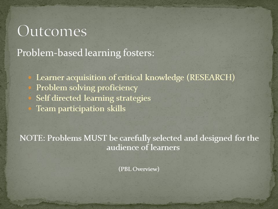 Problem-based learning fosters: Learner acquisition of critical knowledge (RESEARCH) Problem solving proficiency Self directed learning strategies Team participation skills NOTE: Problems MUST be carefully selected and designed for the audience of learners (PBL Overview)