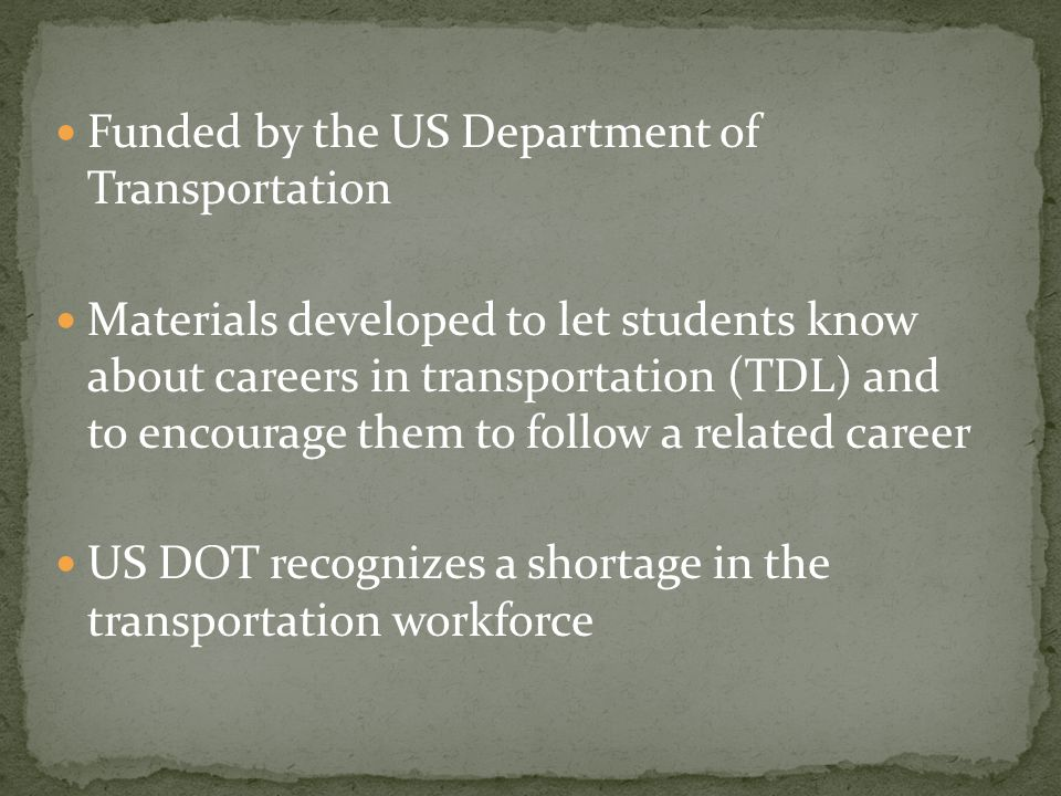 The goal is to expose students to a wide variety of careers in transportation and to encourage them to follow a related career Modules have a common theme related to some aspect of transportation and all are related to math, science, English, or social studies Teachers in 6 states are involved, and are tied to departments of education and both the public and private sector