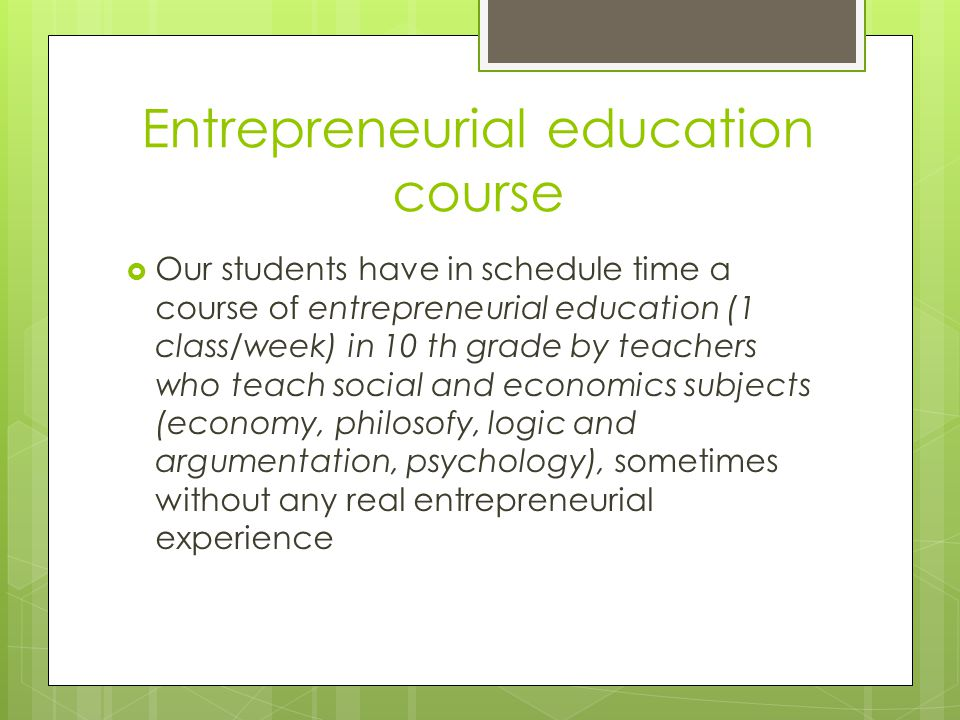 Entrepreneurial education course Our students have in schedule time a course of entrepreneurial education (1 class/week) in 10 th grade by teachers wh
