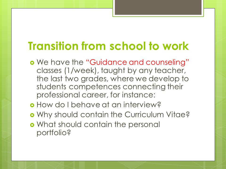 Transition from school to work We have the Guidance and counseling classes (1/week), taught by any teacher, the last two grades, where we develop to s