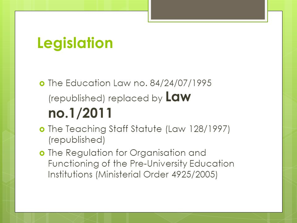 Legislation The Education Law no. 84/24/07/1995 (republished) replaced by Law no.1/2011 The Teaching Staff Statute (Law 128/1997) (republished) The Re