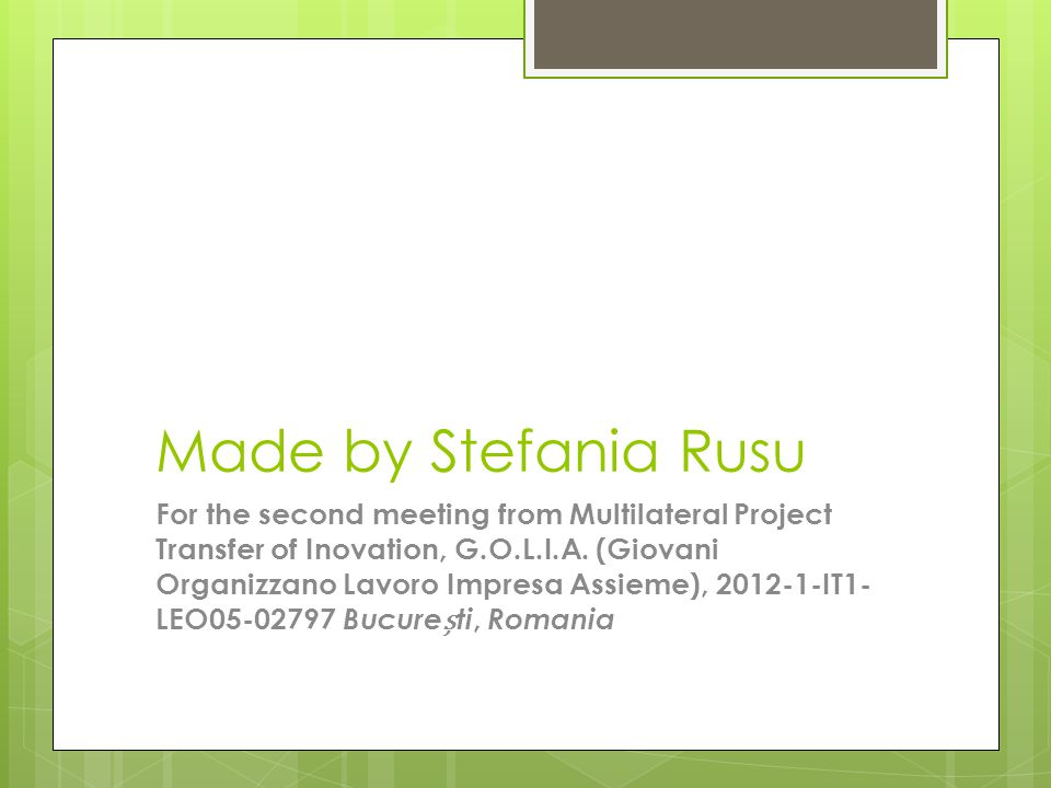 Made by Stefania Rusu For the second meeting from Multilateral Project Transfer of Inovation, G.O.L.I.A. (Giovani Organizzano Lavoro Impresa Assieme),