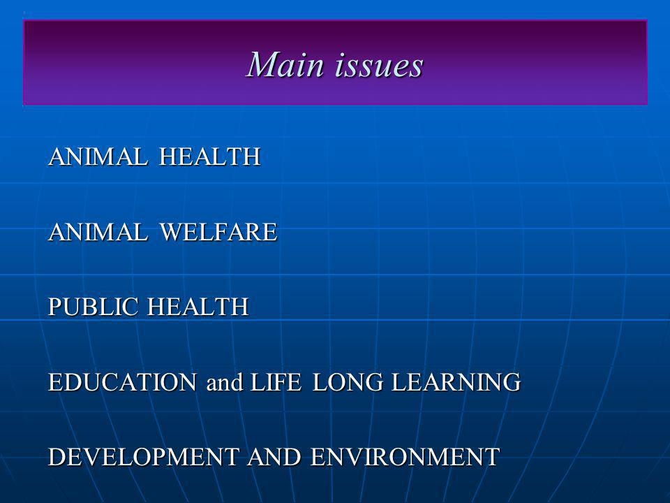 Main issues ANIMAL HEALTH ANIMAL WELFARE PUBLIC HEALTH EDUCATION and LIFE LONG LEARNING DEVELOPMENT AND ENVIRONMENT