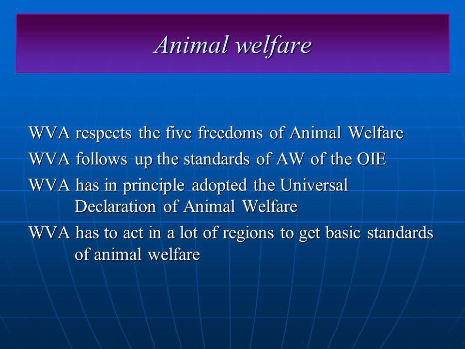 Animal welfare WVA respects the five freedoms of Animal Welfare WVA follows up the standards of AW of the OIE WVA has in principle adopted the Universal Declaration of Animal Welfare WVA has to act in a lot of regions to get basic standards of animal welfare