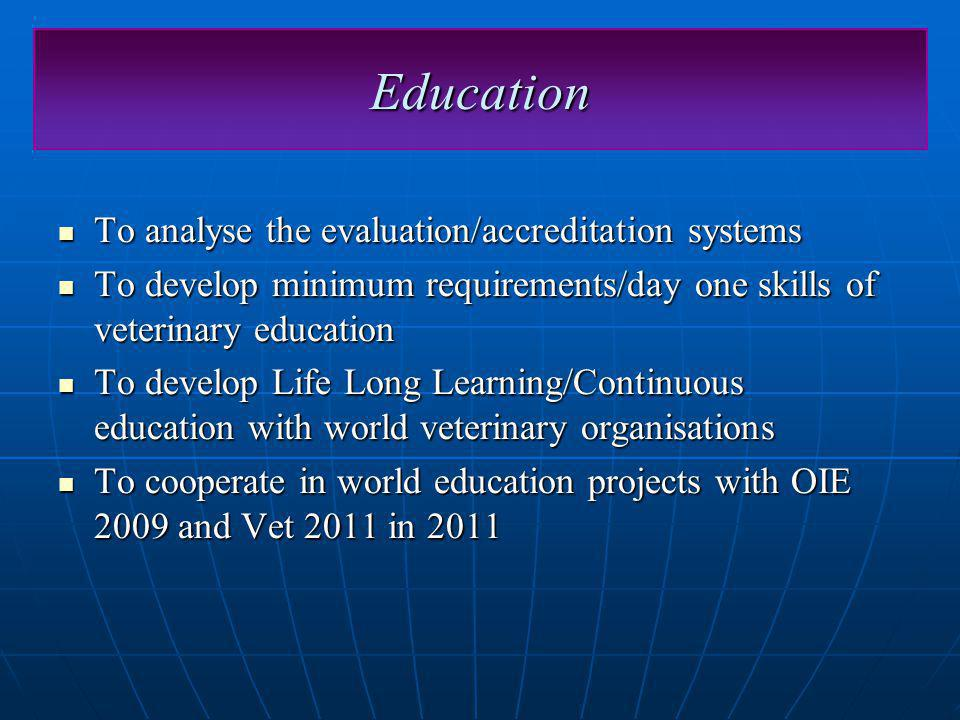 Education To analyse the evaluation/accreditation systems To analyse the evaluation/accreditation systems To develop minimum requirements/day one skills of veterinary education To develop minimum requirements/day one skills of veterinary education To develop Life Long Learning/Continuous education with world veterinary organisations To develop Life Long Learning/Continuous education with world veterinary organisations To cooperate in world education projects with OIE 2009 and Vet 2011 in 2011 To cooperate in world education projects with OIE 2009 and Vet 2011 in 2011