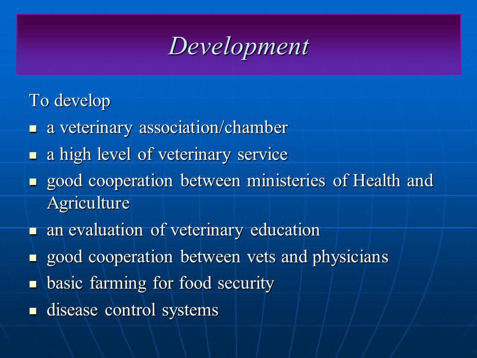 Development To develop a veterinary association/chamber a veterinary association/chamber a high level of veterinary service a high level of veterinary service good cooperation between ministeries of Health and Agriculture good cooperation between ministeries of Health and Agriculture an evaluation of veterinary education an evaluation of veterinary education good cooperation between vets and physicians good cooperation between vets and physicians basic farming for food security basic farming for food security disease control systems disease control systems