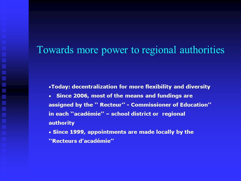 Towards more power to regional authorities Today: decentralization for more flexibility and diversity Since 2006, most of the means and fundings are assigned by the Recteur - Commissioner of Education in each académie – school district or regional authority Since 1999, appointments are made locally by the Recteurs dacadémie