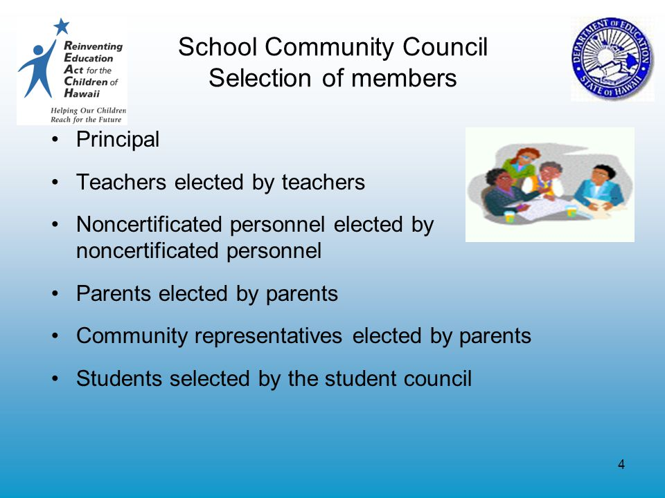 4 School Community Council Selection of members Principal Teachers elected by teachers Noncertificated personnel elected by noncertificated personnel Parents elected by parents Community representatives elected by parents Students selected by the student council