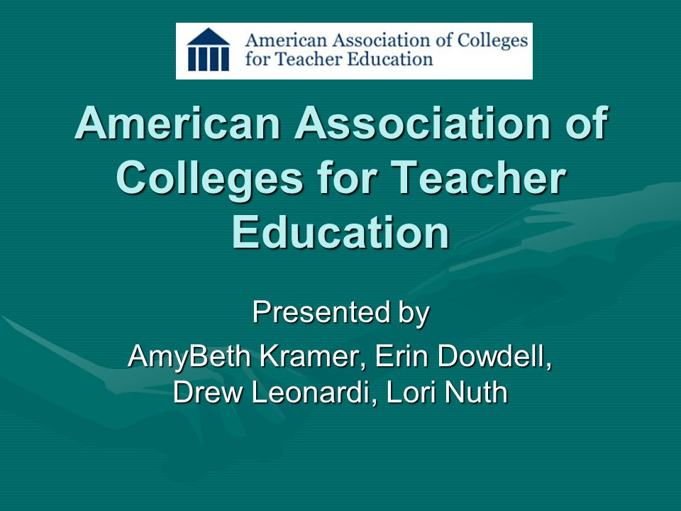 American Association of Colleges for Teacher Education Presented by AmyBeth Kramer, Erin Dowdell, Drew Leonardi, Lori Nuth