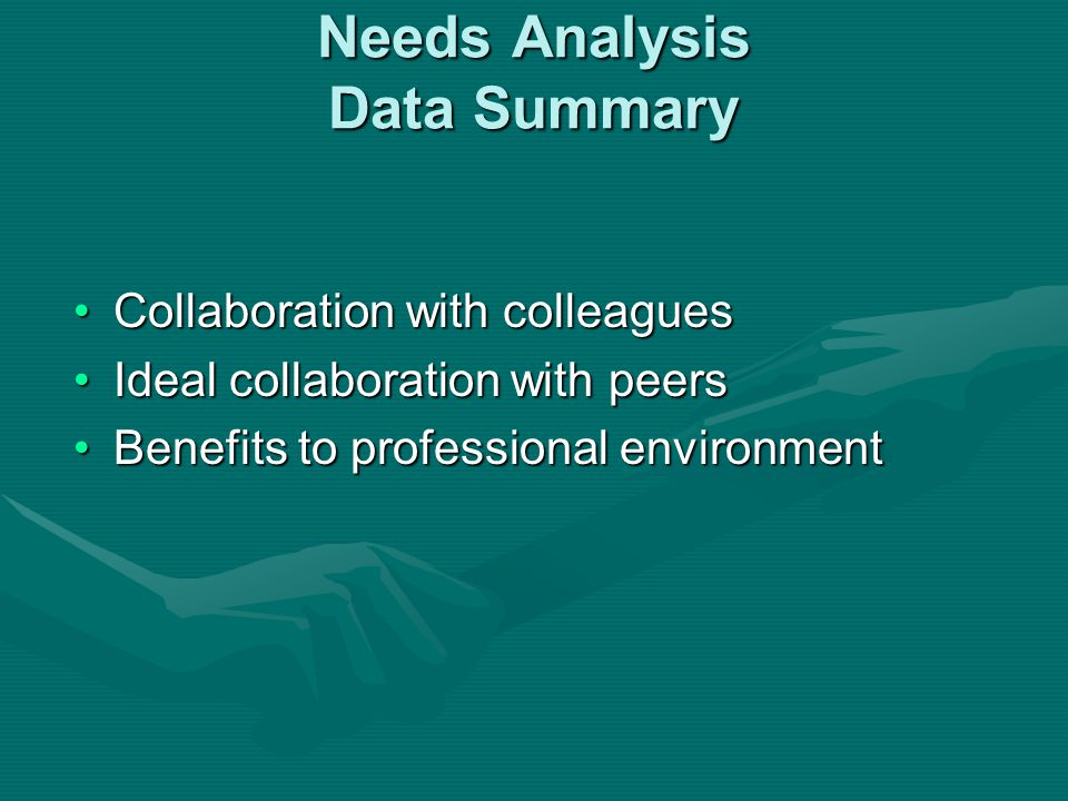 Needs Analysis Data Summary Collaboration with colleaguesCollaboration with colleagues Ideal collaboration with peersIdeal collaboration with peers Benefits to professional environmentBenefits to professional environment