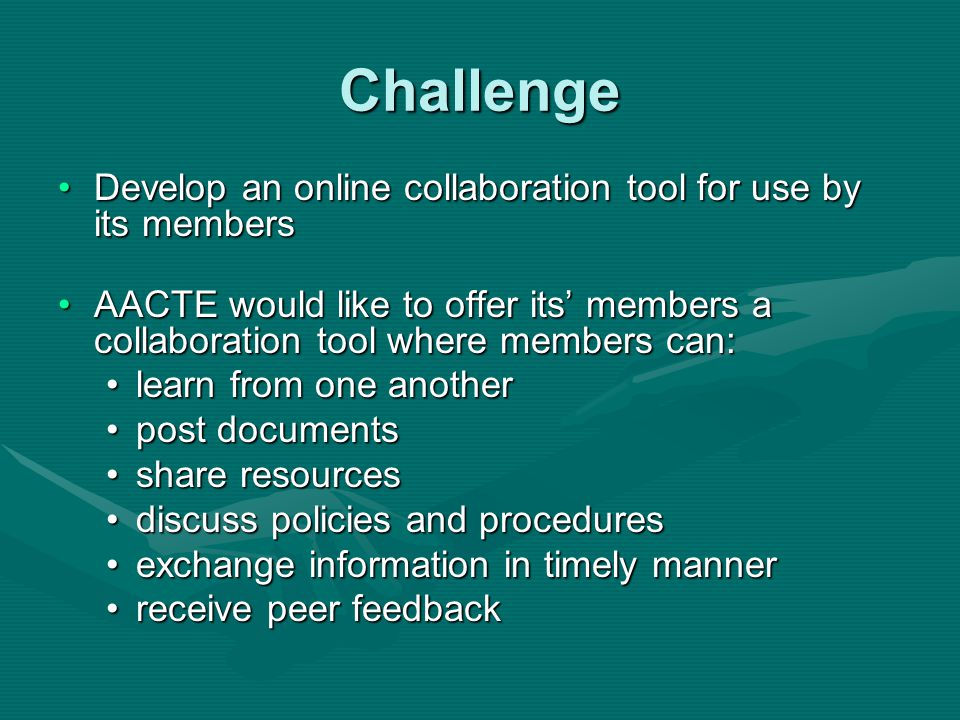 Challenge Develop an online collaboration tool for use by its membersDevelop an online collaboration tool for use by its members AACTE would like to offer its members a collaboration tool where members can:AACTE would like to offer its members a collaboration tool where members can: learn from one anotherlearn from one another post documentspost documents share resourcesshare resources discuss policies and proceduresdiscuss policies and procedures exchange information in timely mannerexchange information in timely manner receive peer feedbackreceive peer feedback