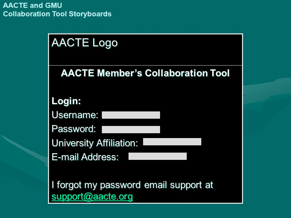 AACTE Logo AACTE Members Collaboration Tool Login:Username:Password: University Affiliation: E-mail Address: I forgot my password email support at support@aacte.org support@aacte.org AACTE and GMU Collaboration Tool Storyboards