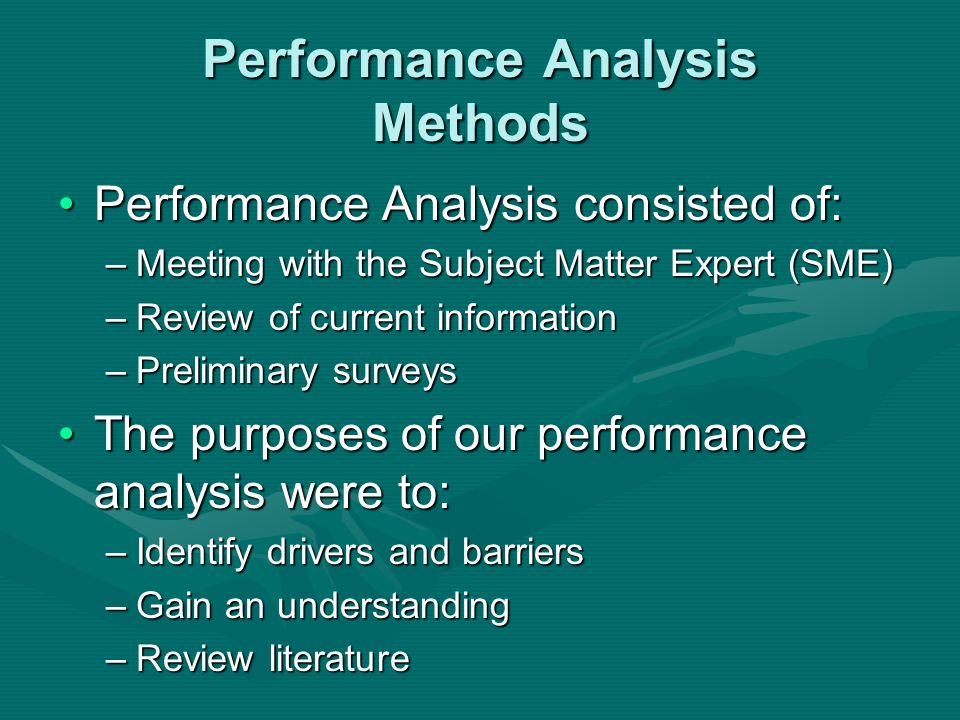 Performance Analysis Methods Performance Analysis consisted of:Performance Analysis consisted of: –Meeting with the Subject Matter Expert (SME) –Review of current information –Preliminary surveys The purposes of our performance analysis were to:The purposes of our performance analysis were to: –Identify drivers and barriers –Gain an understanding –Review literature