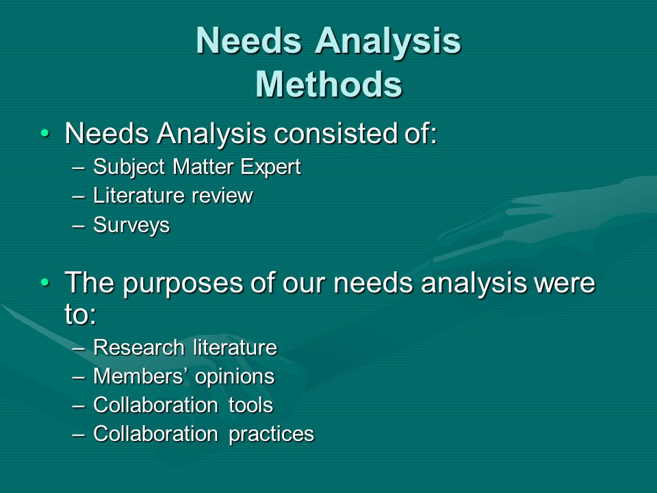 Needs Analysis Methods Needs Analysis consisted of:Needs Analysis consisted of: –Subject Matter Expert –Literature review –Surveys The purposes of our needs analysis were to:The purposes of our needs analysis were to: –Research literature –Members opinions –Collaboration tools –Collaboration practices
