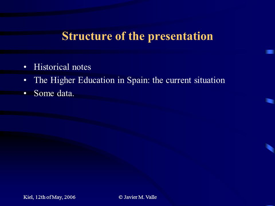 Kiel, 12th of May, 2006© Javier M. Valle Structure of the presentation Historical notes The Higher Education in Spain: the current situation Some data