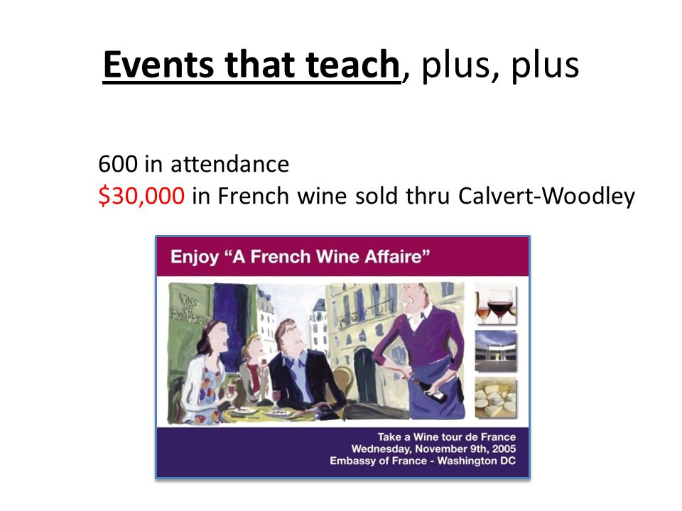 Events that teach, plus, plus 600 in attendance $30,000 in French wine sold thru Calvert-Woodley