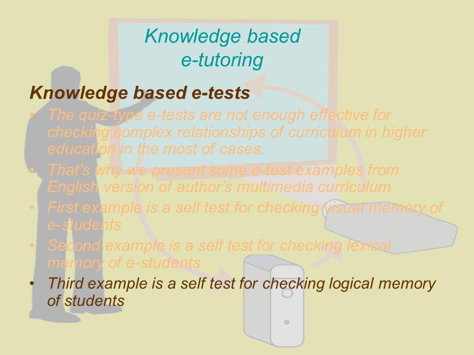 Knowledge based e-tutoring Knowledge based e-tests The quiz-type e-tests are not enough effective for checking complex relationships of curriculum in higher education in the most of cases.