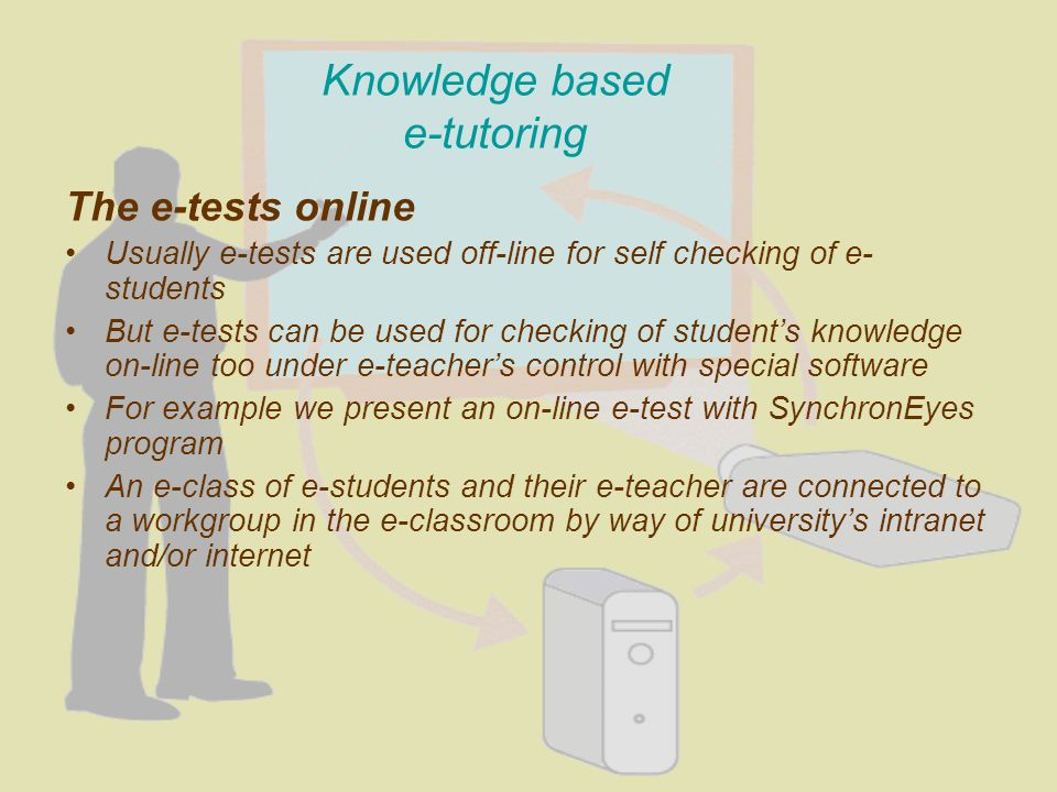 Knowledge based e-tutoring The e-tests online Usually e-tests are used off-line for self checking of e- students But e-tests can be used for checking