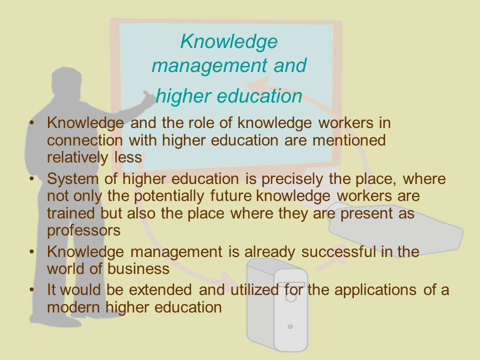 Knowledge and the role of knowledge workers in connection with higher education are mentioned relatively less System of higher education is precisely the place, where not only the potentially future knowledge workers are trained but also the place where they are present as professors Knowledge management is already successful in the world of business It would be extended and utilized for the applications of a modern higher education