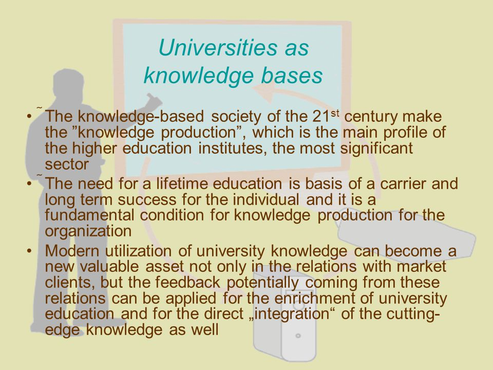 Universities as knowledge bases The knowledge-based society of the 21 st century make the knowledge production, which is the main profile of the higher education institutes, the most significant sector The need for a lifetime education is basis of a carrier and long term success for the individual and it is a fundamental condition for knowledge production for the organization Modern utilization of university knowledge can become a new valuable asset not only in the relations with market clients, but the feedback potentially coming from these relations can be applied for the enrichment of university education and for the direct integration of the cutting- edge knowledge as well