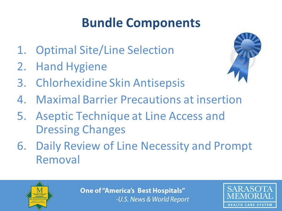 Bundle Components 1.Optimal Site/Line Selection 2.Hand Hygiene 3.Chlorhexidine Skin Antisepsis 4.Maximal Barrier Precautions at insertion 5.Aseptic Technique at Line Access and Dressing Changes 6.Daily Review of Line Necessity and Prompt Removal