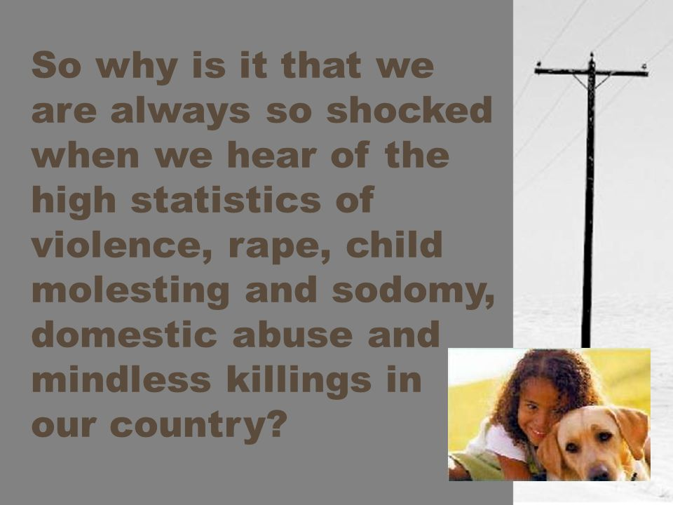 So why is it that we are always so shocked when we hear of the high statistics of violence, rape, child molesting and sodomy, domestic abuse and mindless killings in our country?