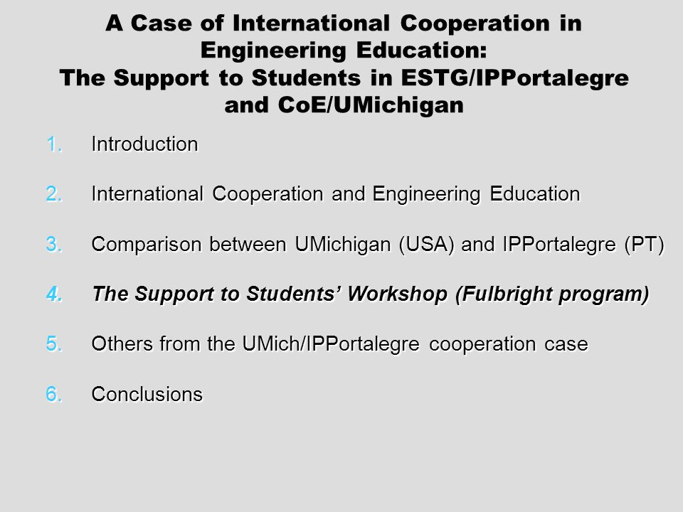 1.Introduction 2.International Cooperation and Engineering Education 3.Comparison between UMichigan (USA) and IPPortalegre (PT) 4.The Support to Students Workshop (Fulbright program) 5.Others from the UMich/IPPortalegre cooperation case 6.Conclusions A Case of International Cooperation in Engineering Education: The Support to Students in ESTG/IPPortalegre and CoE/UMichigan