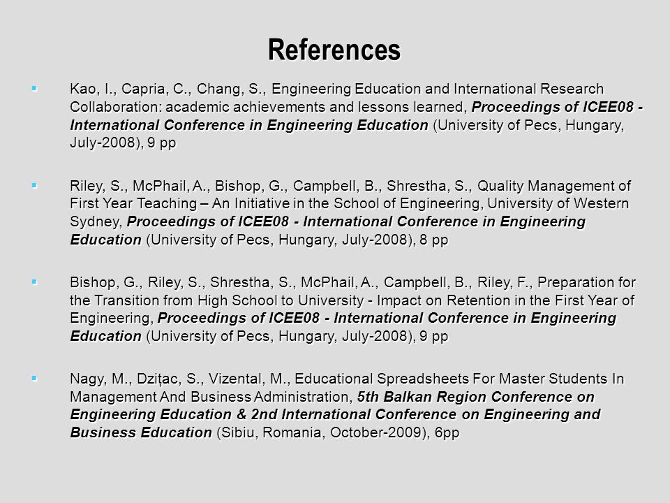 References Kao, I., Capria, C., Chang, S., Engineering Education and International Research Collaboration: academic achievements and lessons learned, Proceedings of ICEE08 - International Conference in Engineering Education (University of Pecs, Hungary, July-2008), 9 pp Kao, I., Capria, C., Chang, S., Engineering Education and International Research Collaboration: academic achievements and lessons learned, Proceedings of ICEE08 - International Conference in Engineering Education (University of Pecs, Hungary, July-2008), 9 pp Riley, S., McPhail, A., Bishop, G., Campbell, B., Shrestha, S., Quality Management of First Year Teaching – An Initiative in the School of Engineering, University of Western Sydney, Proceedings of ICEE08 - International Conference in Engineering Education (University of Pecs, Hungary, July-2008), 8 pp Riley, S., McPhail, A., Bishop, G., Campbell, B., Shrestha, S., Quality Management of First Year Teaching – An Initiative in the School of Engineering, University of Western Sydney, Proceedings of ICEE08 - International Conference in Engineering Education (University of Pecs, Hungary, July-2008), 8 pp Bishop, G., Riley, S., Shrestha, S., McPhail, A., Campbell, B., Riley, F., Preparation for the Transition from High School to University - Impact on Retention in the First Year of Engineering, Proceedings of ICEE08 - International Conference in Engineering Education (University of Pecs, Hungary, July-2008), 9 pp Bishop, G., Riley, S., Shrestha, S., McPhail, A., Campbell, B., Riley, F., Preparation for the Transition from High School to University - Impact on Retention in the First Year of Engineering, Proceedings of ICEE08 - International Conference in Engineering Education (University of Pecs, Hungary, July-2008), 9 pp Nagy, M., Dziţac, S., Vizental, M., Educational Spreadsheets For Master Students In Management And Business Administration, 5th Balkan Region Conference on Engineering Education & 2nd International Conference on Engineering and Business Education (Sibiu, Romania, October-2009), 6pp Nagy, M., Dziţac, S., Vizental, M., Educational Spreadsheets For Master Students In Management And Business Administration, 5th Balkan Region Conference on Engineering Education & 2nd International Conference on Engineering and Business Education (Sibiu, Romania, October-2009), 6pp