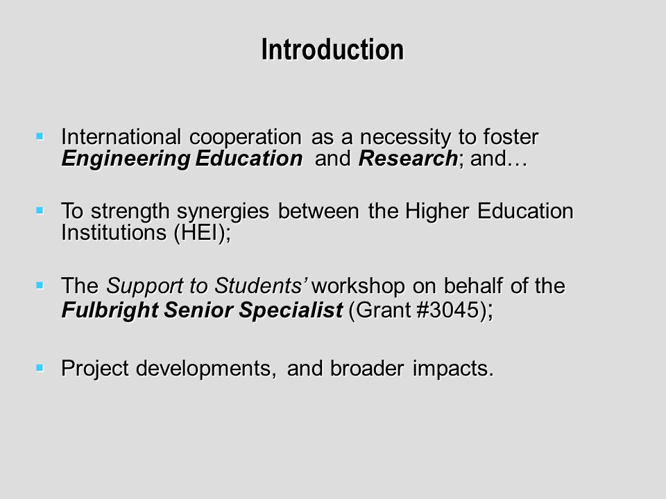 Introduction International cooperation as a necessity to foster Engineering Education and Research; and… International cooperation as a necessity to foster Engineering Education and Research; and… To strength synergies between the Higher Education Institutions (HEI); To strength synergies between the Higher Education Institutions (HEI); The Support to Students workshop on behalf of the Fulbright Senior Specialist (Grant #3045) ; The Support to Students workshop on behalf of the Fulbright Senior Specialist (Grant #3045) ; Project developments, and broader impacts.
