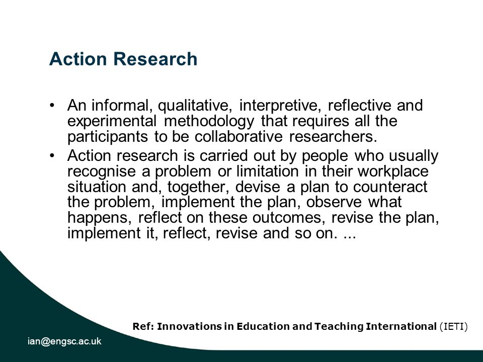 ian@engsc.ac.uk Action Research An informal, qualitative, interpretive, reflective and experimental methodology that requires all the participants to be collaborative researchers.