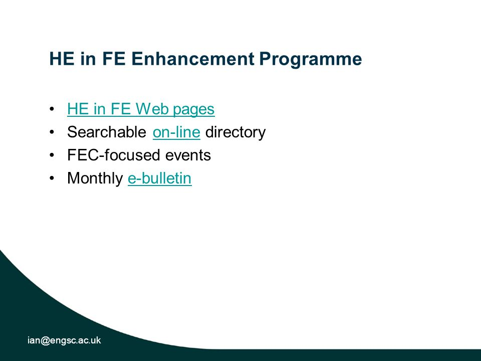 ian@engsc.ac.uk HE in FE Enhancement Programme HE in FE Web pages Searchable on-line directoryon-line FEC-focused events Monthly e-bulletine-bulletin