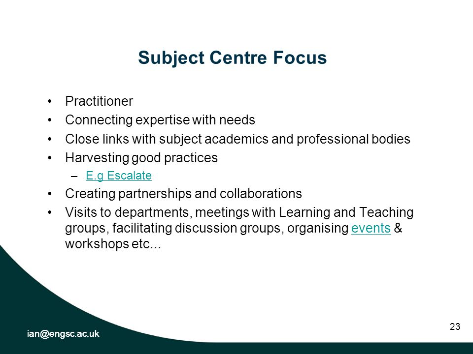 ian@engsc.ac.uk 23 Subject Centre Focus Practitioner Connecting expertise with needs Close links with subject academics and professional bodies Harvesting good practices –E.g EscalateE.g Escalate Creating partnerships and collaborations Visits to departments, meetings with Learning and Teaching groups, facilitating discussion groups, organising events & workshops etc...events