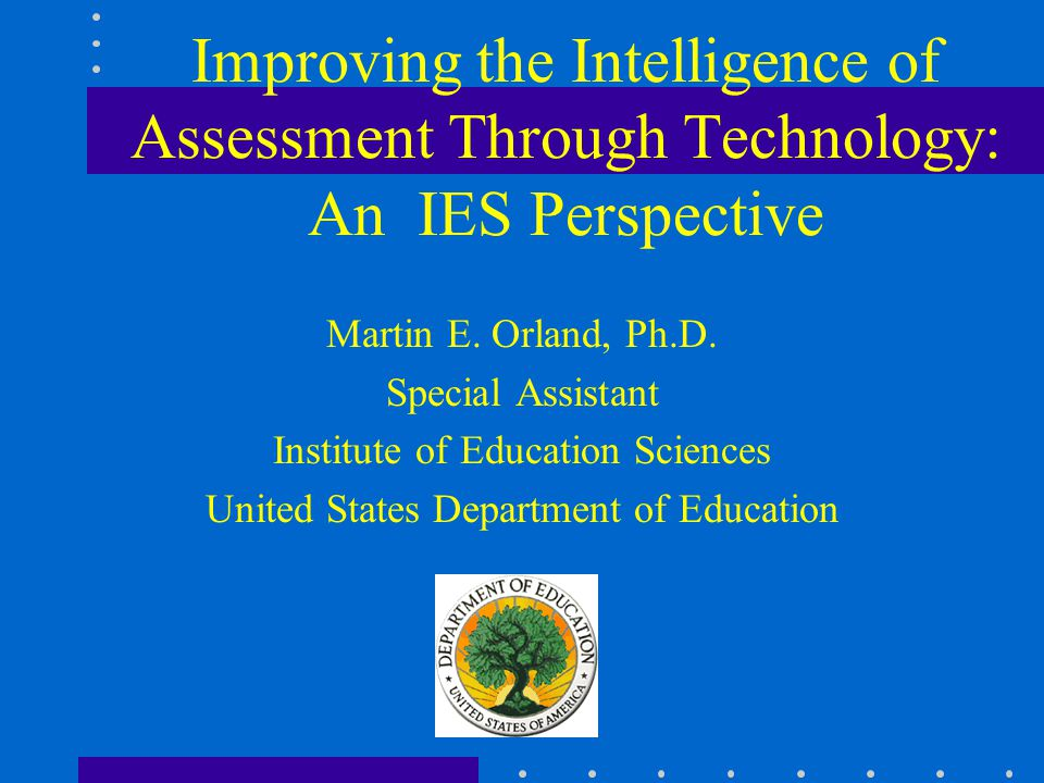 Improving the Intelligence of Assessment Through Technology: An IES Perspective Martin E.