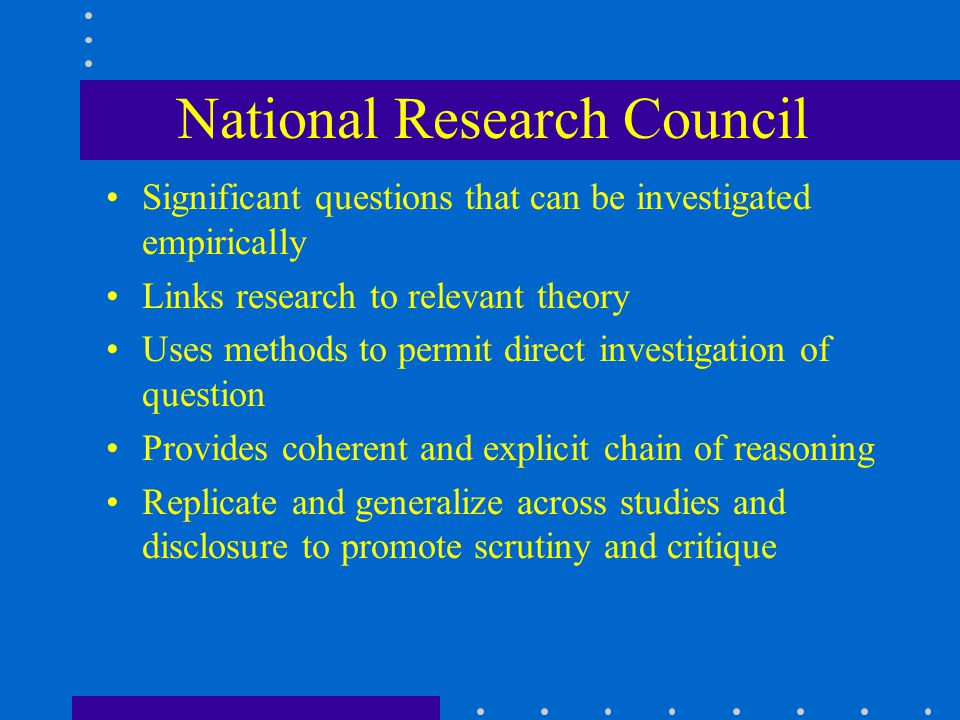 National Research Council Significant questions that can be investigated empirically Links research to relevant theory Uses methods to permit direct investigation of question Provides coherent and explicit chain of reasoning Replicate and generalize across studies and disclosure to promote scrutiny and critique