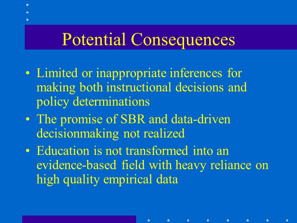Potential Consequences Limited or inappropriate inferences for making both instructional decisions and policy determinations The promise of SBR and da