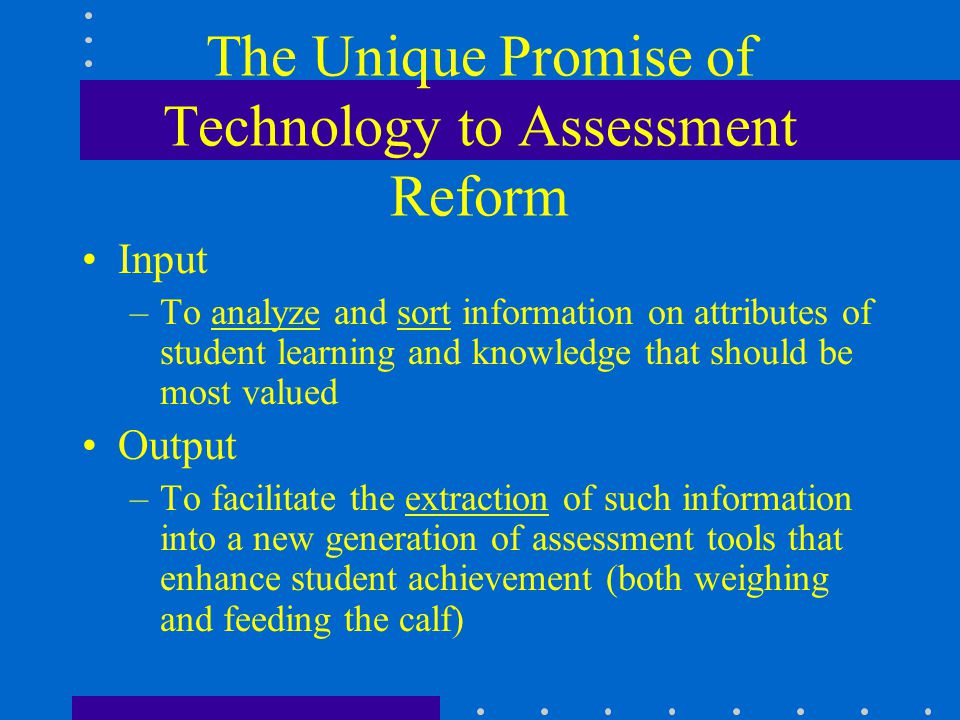 The Unique Promise of Technology to Assessment Reform Input –To analyze and sort information on attributes of student learning and knowledge that shou