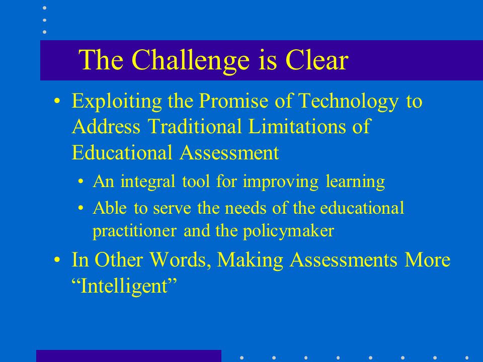 The Challenge is Clear Exploiting the Promise of Technology to Address Traditional Limitations of Educational Assessment An integral tool for improvin