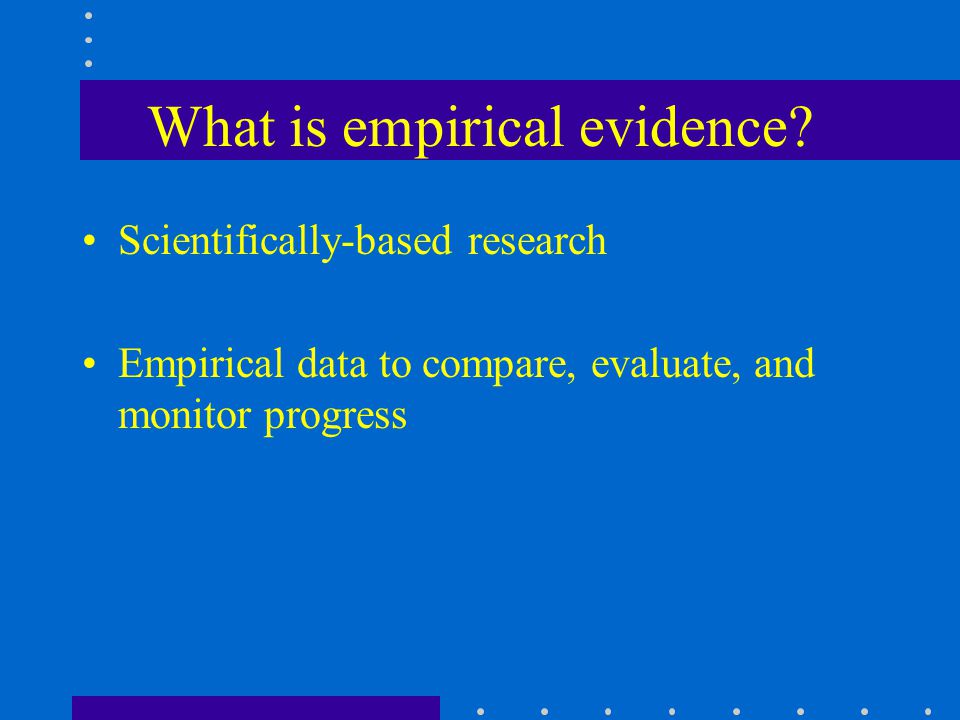What is empirical evidence? Scientifically-based research Empirical data to compare, evaluate, and monitor progress