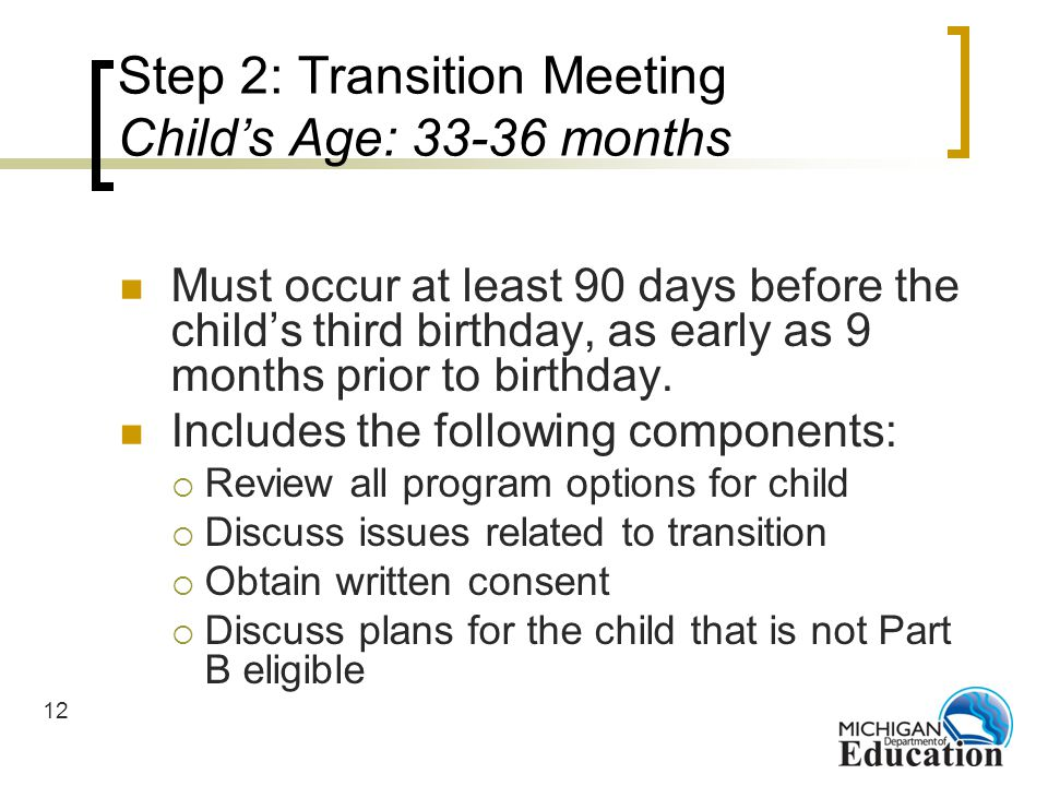 12 Step 2: Transition Meeting Childs Age: 33-36 months Must occur at least 90 days before the childs third birthday, as early as 9 months prior to birthday.