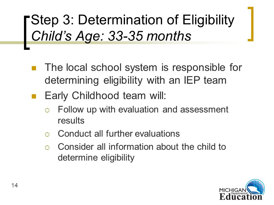 14 Step 3: Determination of Eligibility Childs Age: 33-35 months The local school system is responsible for determining eligibility with an IEP team Early Childhood team will: Follow up with evaluation and assessment results Conduct all further evaluations Consider all information about the child to determine eligibility