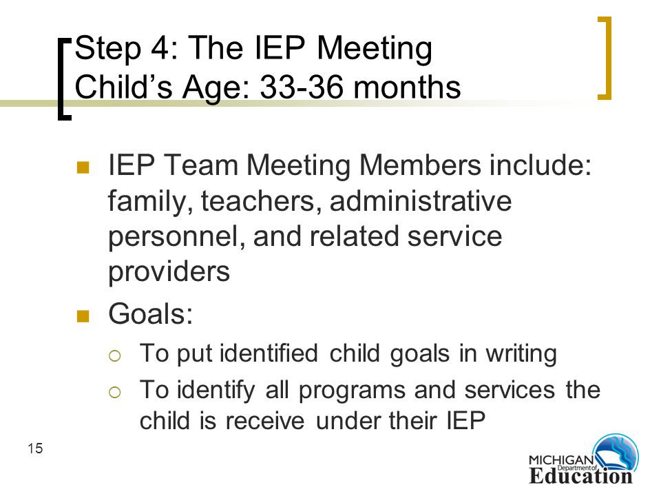 15 Step 4: The IEP Meeting Childs Age: 33-36 months IEP Team Meeting Members include: family, teachers, administrative personnel, and related service providers Goals: To put identified child goals in writing To identify all programs and services the child is receive under their IEP
