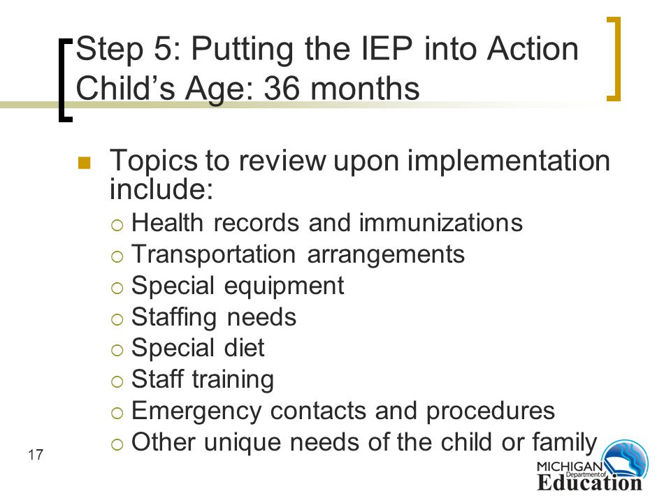 17 Step 5: Putting the IEP into Action Childs Age: 36 months Topics to review upon implementation include: Health records and immunizations Transportation arrangements Special equipment Staffing needs Special diet Staff training Emergency contacts and procedures Other unique needs of the child or family