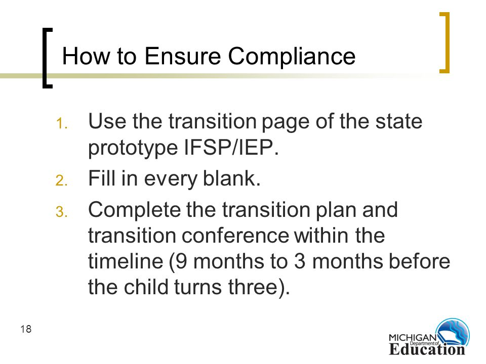 18 How to Ensure Compliance 1. Use the transition page of the state prototype IFSP/IEP.